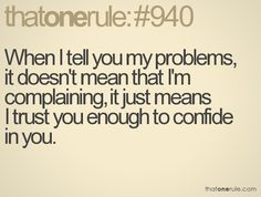 When+I+tell+you+my+problems,+  it+doesn't+mean+that+I'm+complaining,+it+just+means+  I+trust+you+enough+to+confide+  in+you.