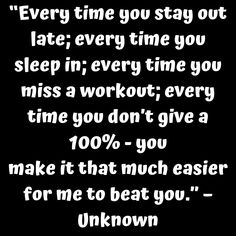 """""""Every time you stay out late every time you sleep in every time you miss a workout every time you don't give a 100% - you make it that much easier for me to beat you."""" – Unknown     #tinonyamz #butwhy"""