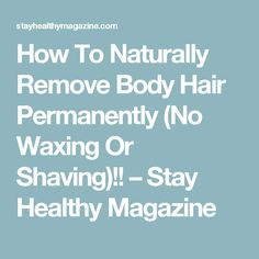 How To Naturally Remove Body Hair Permanently (No Waxing Or Shaving)!! – Stay Healthy Magazine