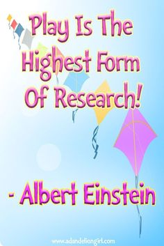 20+ images always adding - Children's Quotes - Albert Einstein  - Play is the highest form of research. http://www.adandeliongirl.com/#!childrens-quotes/cy19