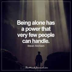 Being alone has a power - - http://themindsjournal.com/being-alone-has-a-power/