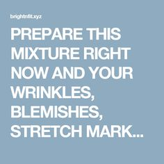 PREPARE THIS MIXTURE RIGHT NOW AND YOUR WRINKLES, BLEMISHES, STRETCH MARKS AND BURNS WILL MAGICALLY DISAPPEAR! | Bright & Fit