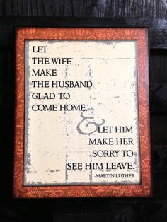 Let the wife make the husband happy to come home let the husband make the wife sorry to see him leave.- martin luther