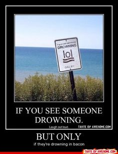 but don't lol if you see someone drowning in bacon
