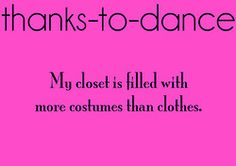 Quote: Thanks to dance, my closet is filled with more costumes than clothes #dancequotes
