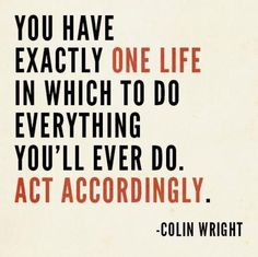 You have exactly ONE LIFE in which to do everything you'll ever do. ACT ACCORDINGLY.