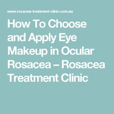 How To Choose and Apply Eye Makeup in Ocular Rosacea – Rosacea Treatment Clinic