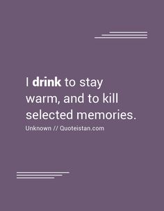 I drink to stay warm, and to kill selected memories. Killing Quotes, Drinking Quotes, Stay Warm, Life Is Beautiful, Sarcasm, Quote Of The Day, The Selection, Life Quotes, Inspirational Quotes