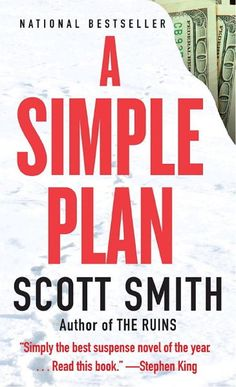 A Simple Plan by Scott Smith Three men stumble upon the wreckage of a small plane, a dead pilot, and a bag full of four million dollars. In deciding to keep the money, the three embark on a plan that, as the twists unravel, becomes anything but simple.