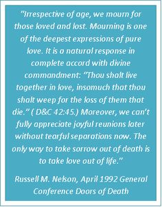 """https://www.lds.org/general-conference/1992/04/doors-of-death    """"Mourning is one of the deepest expressions of pure love. It is a natural response in complete accord with divine commandment: """"Thou shalt live together in love, insomuch that thou shalt weep for the loss of them that die."""" (D 42:45.) Moreover, we can't fully appreciate joyful reunions later without tearful separations now. The only way to take sorrow out of death is to take love out of life."""""""