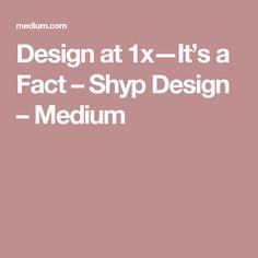 Design at 1x—It's a Fact – Shyp Design – Medium