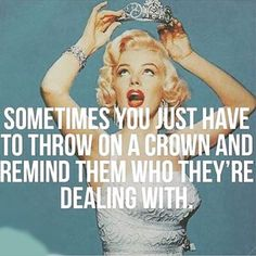 Sometimes you just have to throw on a crown and remind them who they're dealing with.