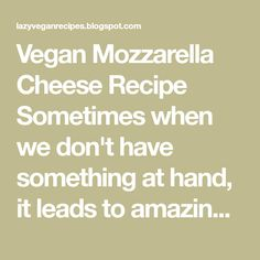 Vegan Mozzarella Cheese Recipe Sometimes when we don't have something at hand, it leads to amazing new things and discoveries. Yeste...