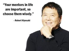 """Your mentors in life are important, so choose them wisely."" - Robert Kiyosaki - More Robert Kiyosaki at http://www.evancarmichael.com/Famous-Entrepreneurs/1081/summary.php"