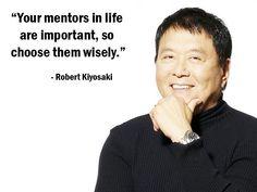 """Your mentors in life are important, so choose them wisely."" - Robert Kiyosaki - More Robert Kiyosaki at http://www.evancarmichael.com/Famous-Entrepreneurs/1081/summary.php"