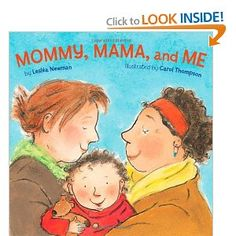 Mommy, Mama, and Me (2009)  By: Leslea Newman  ISBN: 1582462631 $7.99 This is a good reference for younger children. It is a board book which has very simple wording that would be great for a child just learning to read. It explains the things that these two lesbian parents do with their child.