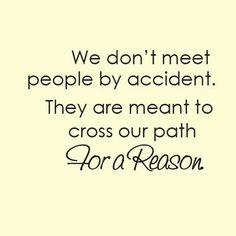 I find it comforting to know that every person i come across in life i will come across for a reason :) Especially for high school! Or for my friends going into college!