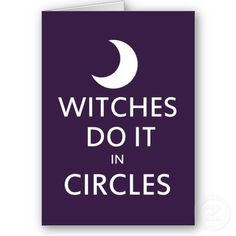 Witches Do It in Circles :)  from Zazzle.com