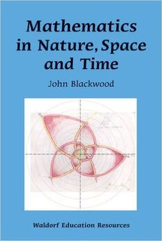 Amazon.com: Mathematics in Nature, Space, and Time (Waldorf Education Resources) (9780863158186): John Blackwood: Books