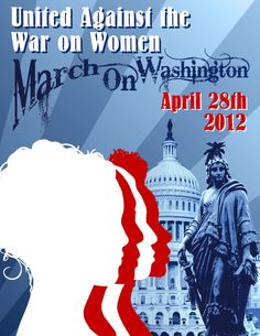 March on Washington D.C. Unite Against the War on Women and in every state capital marches are being planned for April 28, 2012. Join Us!  #Unite_Against_The _War_On_Women #War_On_Women #WOW