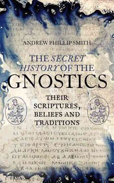 The Secret History of the Gnostics: The Scriptures Beliefs and Traditions