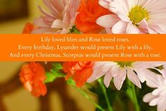 Lily loved lilies and Rose loved roses. Every birthday, Lysander would present Lily with a lily. And every christmas, Scorpius would present Rose with a rose.