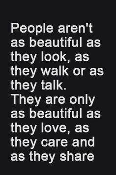 People are only as beautiful as they love, care and share.