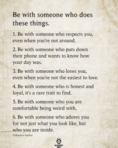 Be with someone who does these things. Be with someone who respects you, even when you're not around. Be with someone who puts down their phone and wants… Wisdom Quotes, Words Quotes, Quotes To Live By, Me Quotes, Motivational Quotes, Inspirational Quotes, Respect Quotes, Breakup Quotes, Being Weird Quotes