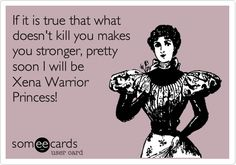 If it is true that what doesn't kill you makes you stronger, pretty soon I will be Xena Warrior Princess!