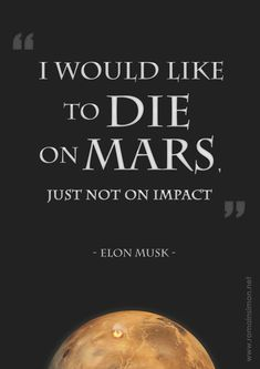 """""""I would like to die on Mars, Just not on impact"""" - Elon Musk"""
