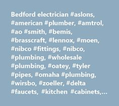Bedford electrician #aslons, #american #plumber, #amtrol, #ao #smith, #bemis, #brasscraft, #lennox, #moen, #nibco #fittings, #nibco, #plumbing, #wholesale #plumbing, #oatey, #tyler #pipes, #omaha #plumbing, #wirsbo, #zoeller, #delta #faucets, #kitchen #cabinets, #outdoor #cabinets http://uganda.nef2.com/bedford-electrician-aslons-american-plumber-amtrol-ao-smith-bemis-brasscraft-lennox-moen-nibco-fittings-nibco-plumbing-wholesale-plumbing-oatey-tyler-pipes-omaha-plu/  # Now Stocking Check…