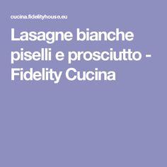 Lasagne bianche piselli e prosciutto - Fidelity Cucina