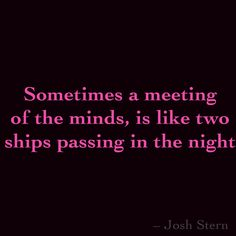 Sometimes a meeting of the minds, is like two ships passing in the night