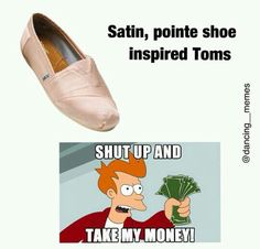 Dance meme...i WANT them so badly!!!!!!!!!But they don't make them anymore!!!!