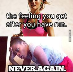 The feeling you get after you have run... NEVER AGAIN. So true to me!! What do you think?? Feel the same??