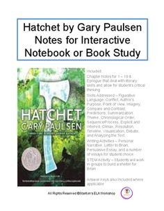 Book Study for Hatchet by Gary PaulsenI used these for my students interactive notebook but can be used in any way as a supplement for learning the literary skills associated with this great adolescent novel of survival and discovering the strength within.Included: Chapter Notes for 1  19 & Epilogue that deal with literary skills and allow for students critical thinking.
