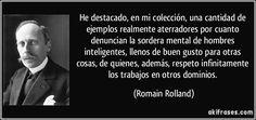 He destacado, en mi colección, una cantidad de ejemplos realmente aterradores por cuanto denuncian la sordera mental de hombres inteligentes, llenos de buen gusto para otras cosas, de quienes, además, respeto infinitamente los trabajos en otros dominios. (Romain Rolland)