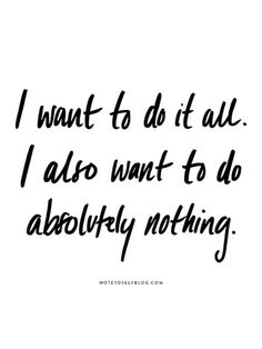 """I want to do it all. I also want to do absolutely nothing."""