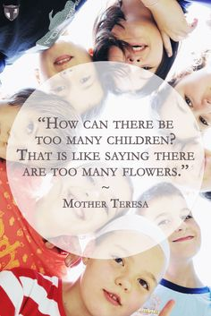 """""""How can there be too many children? That is like saying there are too many flowers."""" --Mother Teresa http://www.aquinasandmore.com/blog/marchforlife2016"""