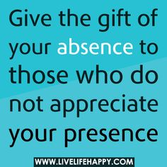Give the gift of your absence to those who do not appreciate your presence. #quotes #truethat