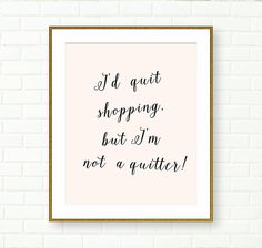 I'd quit shopping but I'm not a quitter Print by Peach And Gold on Etsy.com
