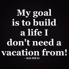 Build goals you do not need to take a vacation from. Goal setting done right!