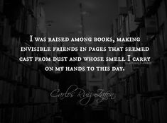 """I was raised among books, making invisible friends in pages that seemed cast from dust and whose smell I carry on my hands to this day."""