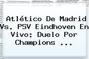 http://tecnoautos.com/wp-content/uploads/imagenes/tendencias/thumbs/atletico-de-madrid-vs-psv-eindhoven-en-vivo-duelo-por-champions.jpg Atletico De Madrid. Atlético de Madrid vs. PSV Eindhoven en vivo: duelo por Champions ..., Enlaces, Imágenes, Videos y Tweets - http://tecnoautos.com/actualidad/atletico-de-madrid-atletico-de-madrid-vs-psv-eindhoven-en-vivo-duelo-por-champions/