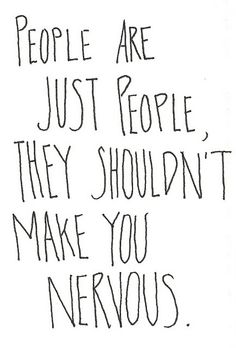 People are just people. They shouldn't make you nervous.