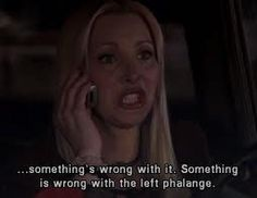 """...something's wrong with it. Something is wrong with the left phalange."" Phoebe; Friends TV show quotes"