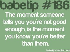 The mo ment someone tell you you're not good enough is the moment you know you're better than them.