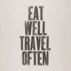 Words to live by... EAT WELL, TRAVEL OFTEN #quote #eat #travel