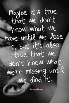 Maybe it's true that we don't know what we have until we lose it, but it's also true that we don't know what we're missing until we find it. #romantic #love #quotes