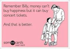 And good seats to your favorite concert is pure happiness so in essence I guess my CAN buy happiness....hmmmmm